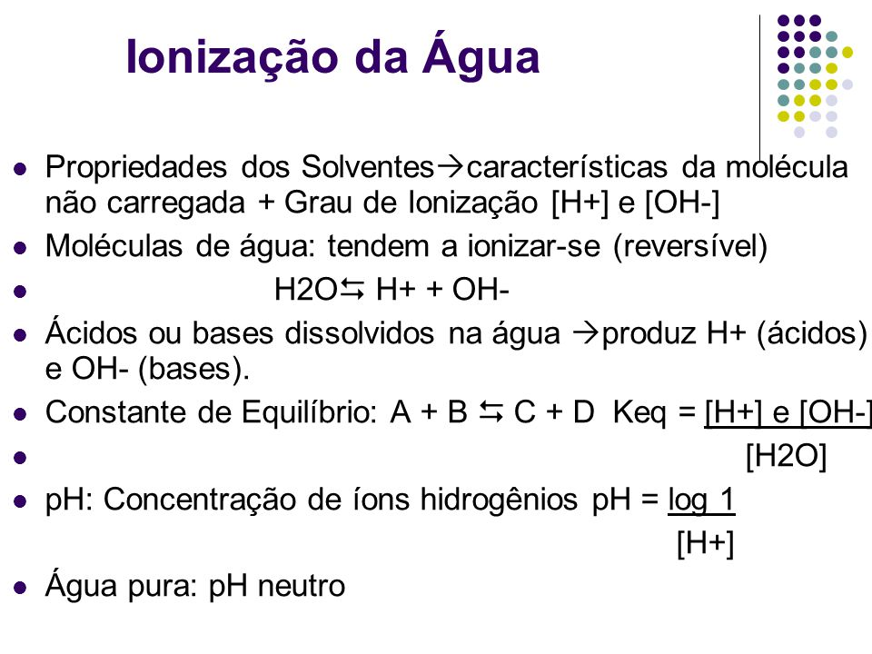 Ionização da Água Propriedades dos Solventescaracterísticas da molécula não carregada + Grau de Ionização [H+] e [OH-]